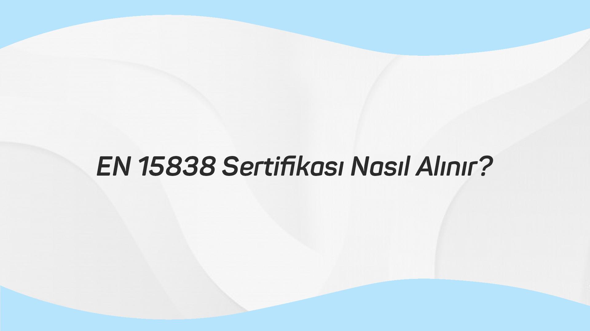 EN 15838 SERTİFİKASI NASIL ALINIR