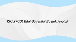 ISO 27001 Bilgi Güvenliği Boşluk Analizi
